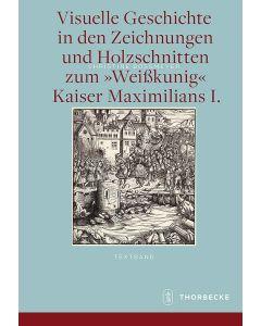 Visuelle Geschichte in den Zeichnungen und Holzschnitten zum »Weißkunig« Kaiser Maximilians I.