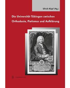 Die Universität Tübingen zwischen Orthodoxie, Pietismus und Aufklärung